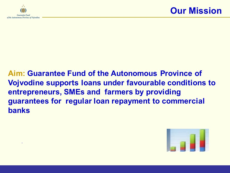 Our Mission Aim: Guarantee Fund of the Autonomous Province of Vojvodine supports loans under favourable conditions to entrepreneurs, SMEs and farmers by providing guarantees for regular loan repayment to commercial banks.
