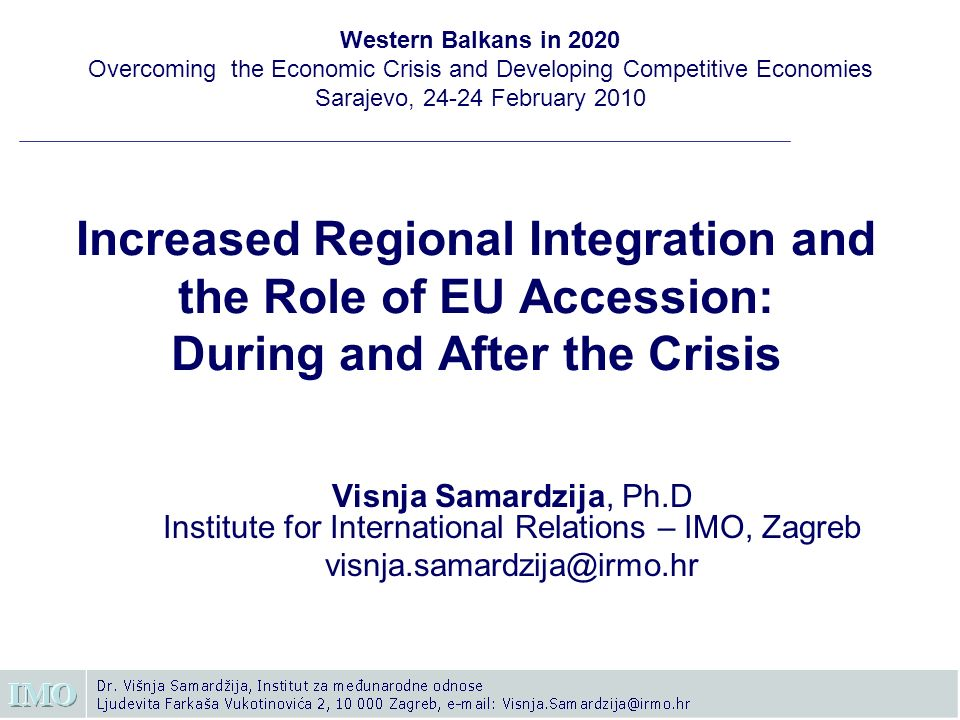 Increased Regional Integration and the Role of EU Accession: During and After the Crisis Visnja Samardzija, Ph.D Institute for International Relations – IMO, Zagreb visnja.samardzija@irmo.hr Western Balkans in 2020 Overcoming the Economic Crisis and Developing Competitive Economies Sarajevo, 24-24 February 2010