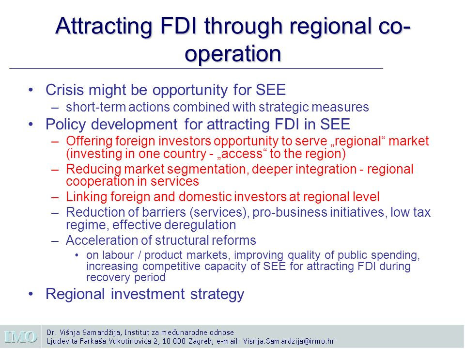 Attracting FDI through regional co- operation Crisis might be opportunity for SEE –short-term actions combined with strategic measures Policy development for attracting FDI in SEE –Offering foreign investors opportunity to serve regional market (investing in one country - access to the region) –Reducing market segmentation, deeper integration - regional cooperation in services –Linking foreign and domestic investors at regional level –Reduction of barriers (services), pro-business initiatives, low tax regime, effective deregulation –Acceleration of structural reforms on labour / product markets, improving quality of public spending, increasing competitive capacity of SEE for attracting FDI during recovery period Regional investment strategy