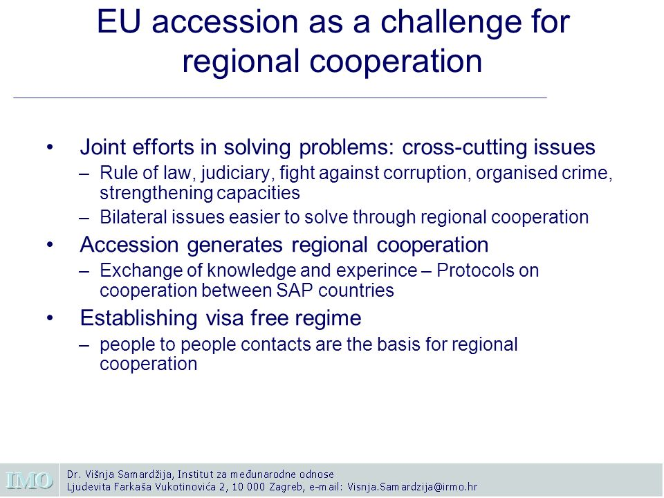 EU accession as a challenge for regional cooperation Joint efforts in solving problems: cross-cutting issues –Rule of law, judiciary, fight against corruption, organised crime, strengthening capacities –Bilateral issues easier to solve through regional cooperation Accession generates regional cooperation –Exchange of knowledge and experince – Protocols on cooperation between SAP countries Establishing visa free regime –people to people contacts are the basis for regional cooperation