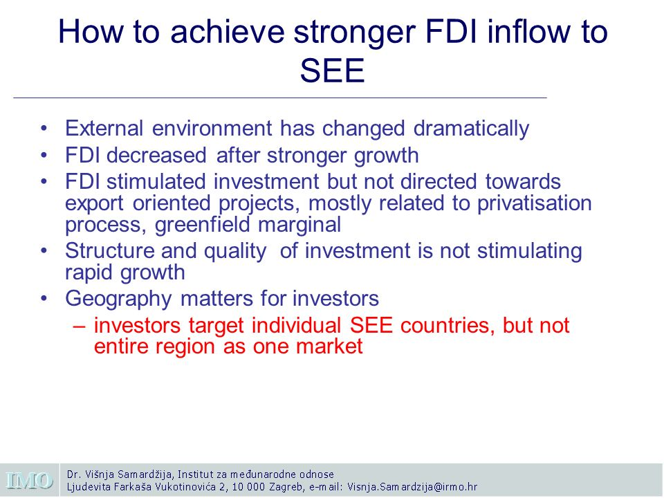 How to achieve stronger FDI inflow to SEE External environment has changed dramatically FDI decreased after stronger growth FDI stimulated investment but not directed towards export oriented projects, mostly related to privatisation process, greenfield marginal Structure and quality of investment is not stimulating rapid growth Geography matters for investors –investors target individual SEE countries, but not entire region as one market