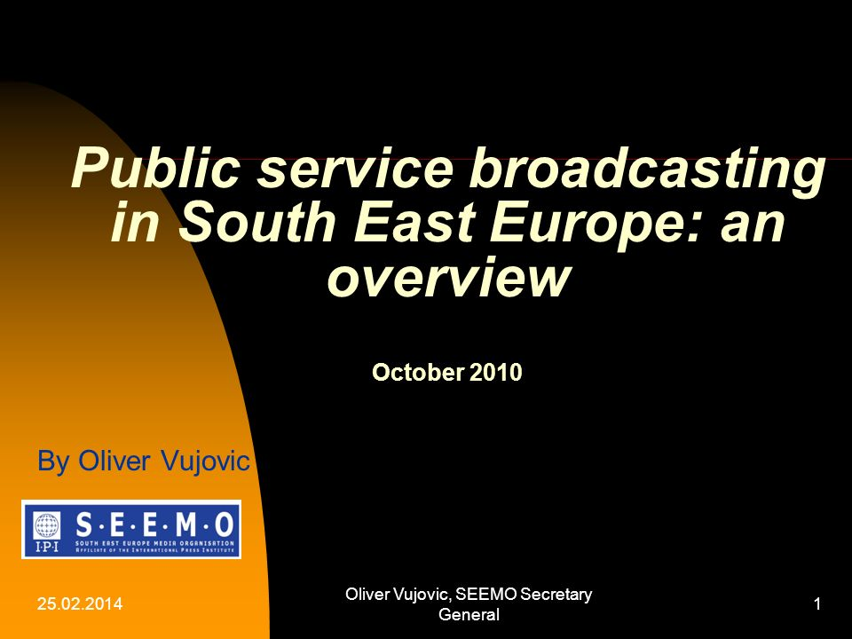 25.02.2014 Oliver Vujovic, SEEMO Secretary General 1 Public service broadcasting in South East Europe: an overview October 2010 By Oliver Vujovic