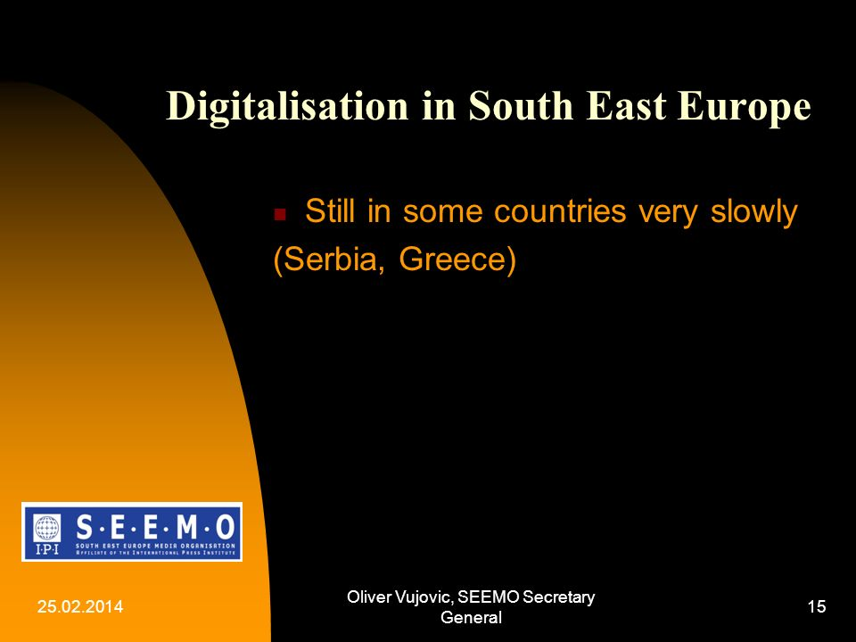 25.02.2014 Oliver Vujovic, SEEMO Secretary General 15 Digitalisation in South East Europe Still in some countries very slowly (Serbia, Greece)