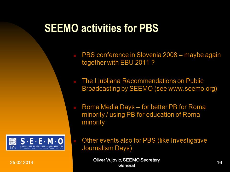 25.02.2014 Oliver Vujovic, SEEMO Secretary General 16 SEEMO activities for PBS PBS conference in Slovenia 2008 – maybe again together with EBU 2011 .