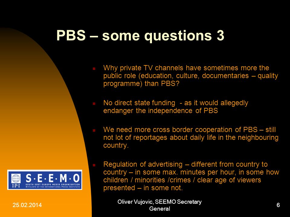 25.02.2014 Oliver Vujovic, SEEMO Secretary General 6 PBS – some questions 3 Why private TV channels have sometimes more the public role (education, culture, documentaries – quality programme) than PBS.