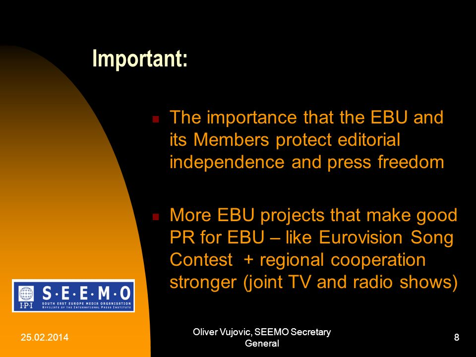 25.02.2014 Oliver Vujovic, SEEMO Secretary General 8 Important: The importance that the EBU and its Members protect editorial independence and press freedom More EBU projects that make good PR for EBU – like Eurovision Song Contest + regional cooperation stronger (joint TV and radio shows)