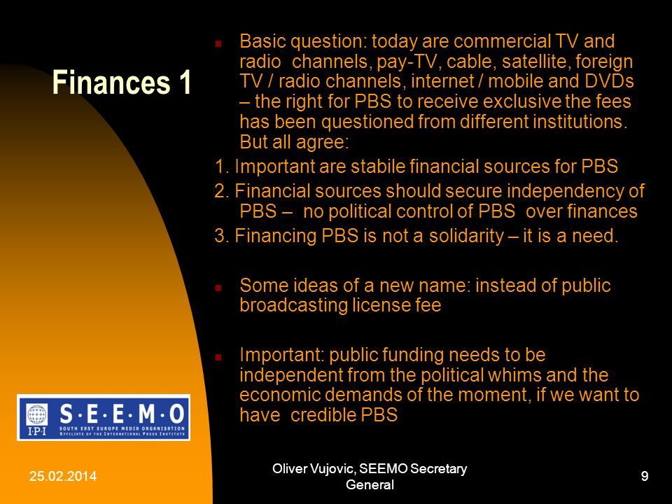 25.02.2014 Oliver Vujovic, SEEMO Secretary General 9 Finances 1 Basic question: today are commercial TV and radio channels, pay-TV, cable, satellite, foreign TV / radio channels, internet / mobile and DVDs – the right for PBS to receive exclusive the fees has been questioned from different institutions.