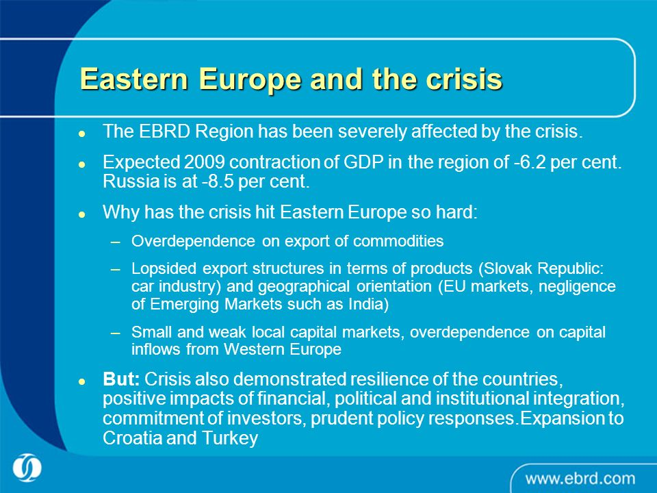 Eastern Europe and the crisis The EBRD Region has been severely affected by the crisis.