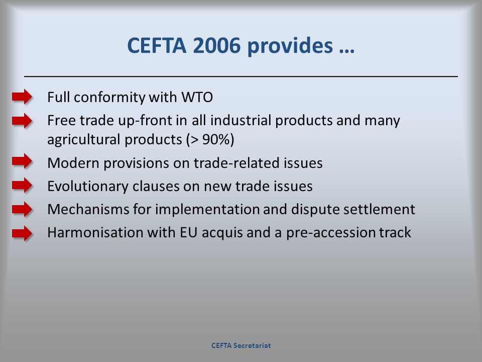 CEFTA 2006 provides … Full conformity with WTO Free trade up-front in all industrial products and many agricultural products (> 90%) Modern provisions