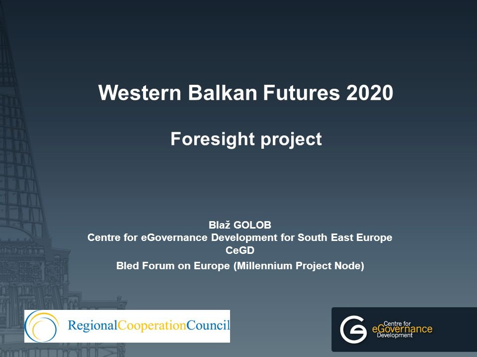 Western Balkan Futures 2020 Foresight project Blaž GOLOB Centre for eGovernance Development for South East Europe CeGD Bled Forum on Europe (Millennium Project Node)