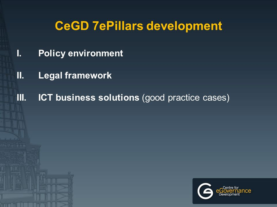 CeGD 7ePillars development I.Policy environment II.Legal framework III.ICT business solutions (good practice cases)