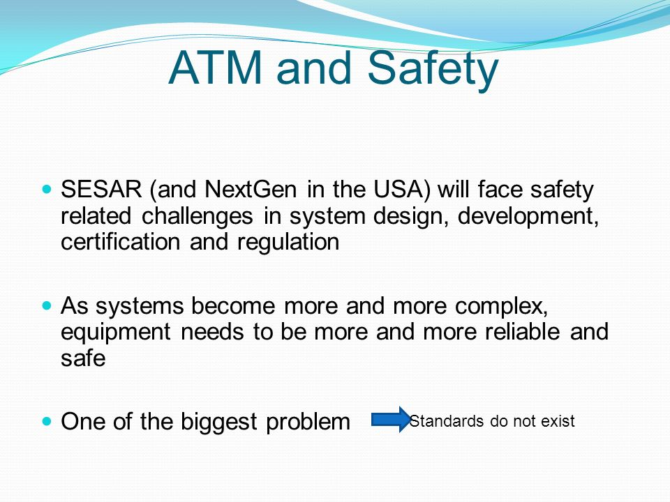 ATM and Safety SESAR (and NextGen in the USA) will face safety related challenges in system design, development, certification and regulation As systems become more and more complex, equipment needs to be more and more reliable and safe One of the biggest problem Standards do not exist