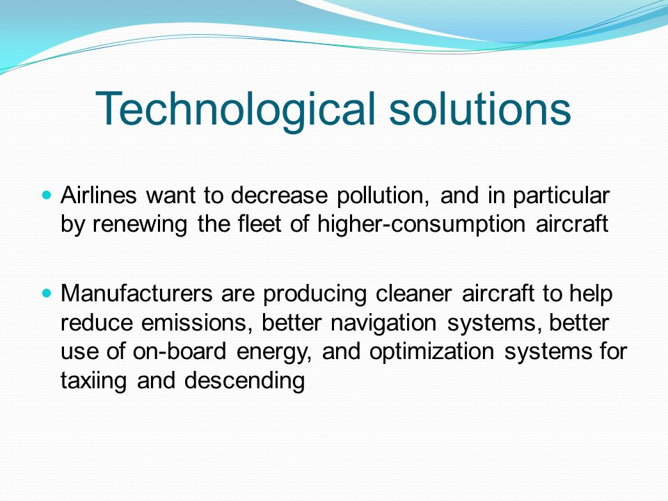 Technological solutions Airlines want to decrease pollution, and in particular by renewing the fleet of higher-consumption aircraft Manufacturers are producing cleaner aircraft to help reduce emissions, better navigation systems, better use of on-board energy, and optimization systems for taxiing and descending