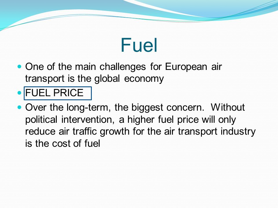 Fuel One of the main challenges for European air transport is the global economy FUEL PRICE Over the long-term, the biggest concern.