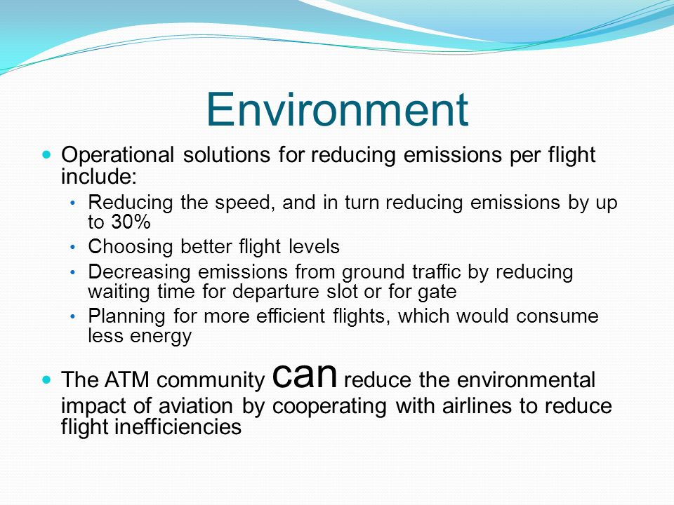 Environment Operational solutions for reducing emissions per flight include: Reducing the speed, and in turn reducing emissions by up to 30% Choosing better flight levels Decreasing emissions from ground traffic by reducing waiting time for departure slot or for gate Planning for more efficient flights, which would consume less energy The ATM community can reduce the environmental impact of aviation by cooperating with airlines to reduce flight inefficiencies