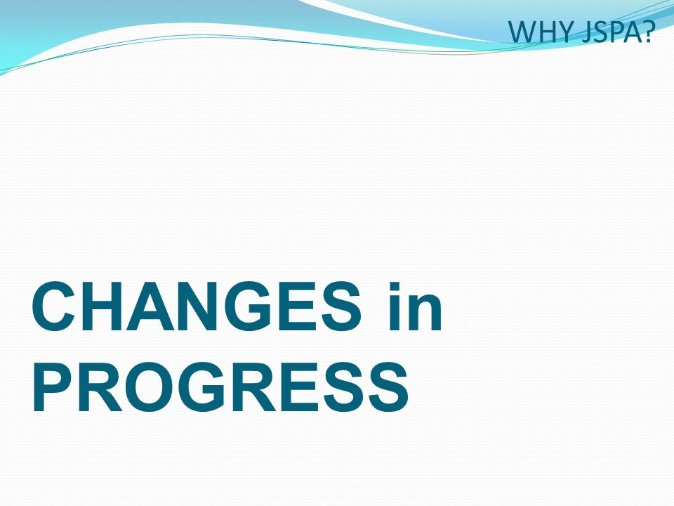 CHANGES in PROGRESS WHY JSPA