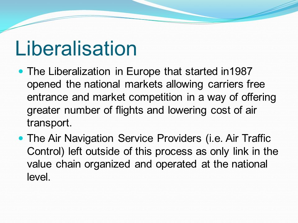 Liberalisation The Liberalization in Europe that started in1987 opened the national markets allowing carriers free entrance and market competition in a way of offering greater number of flights and lowering cost of air transport.