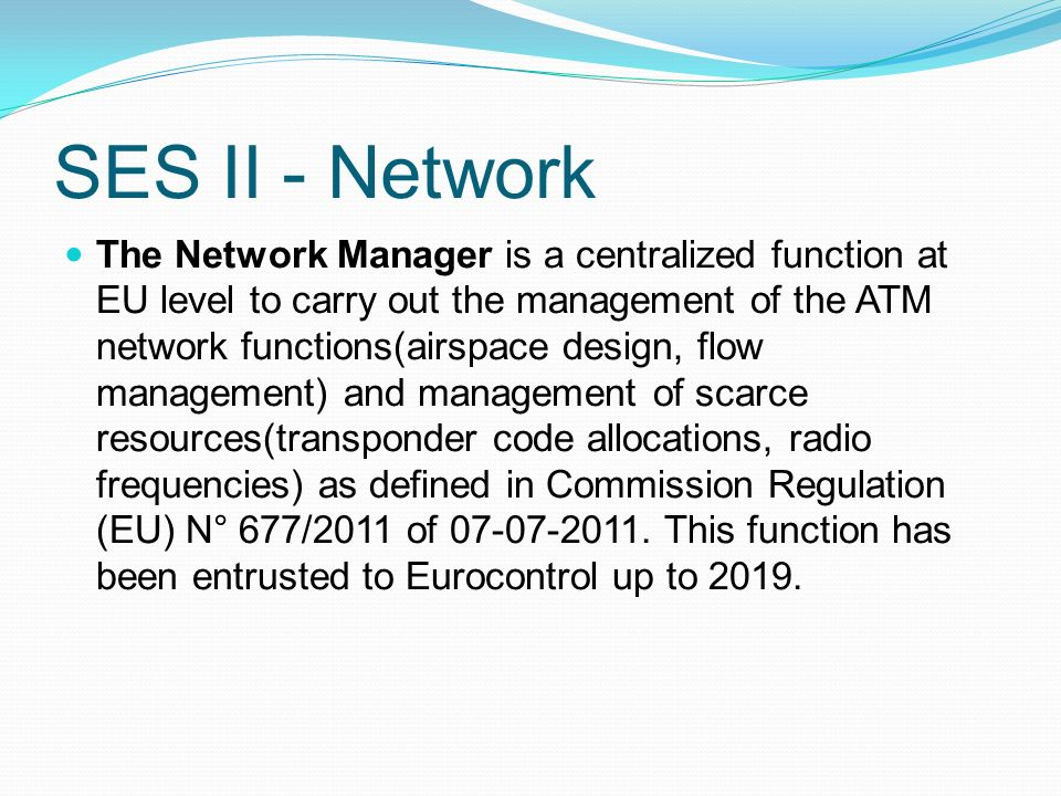 SES II - Network The Network Manager is a centralized function at EU level to carry out the management of the ATM network functions(airspace design, flow management) and management of scarce resources(transponder code allocations, radio frequencies) as defined in Commission Regulation (EU) N° 677/2011 of 07-07-2011.