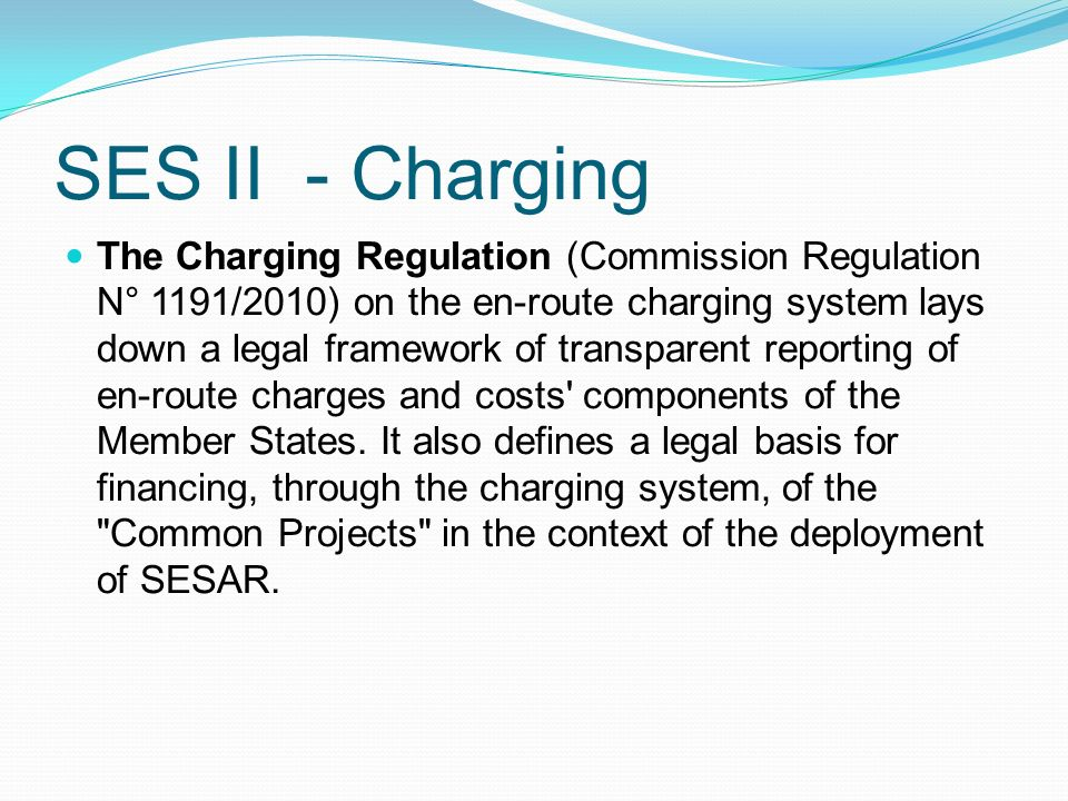 SES II - Charging The Charging Regulation (Commission Regulation N° 1191/2010) on the en-route charging system lays down a legal framework of transparent reporting of en-route charges and costs components of the Member States.
