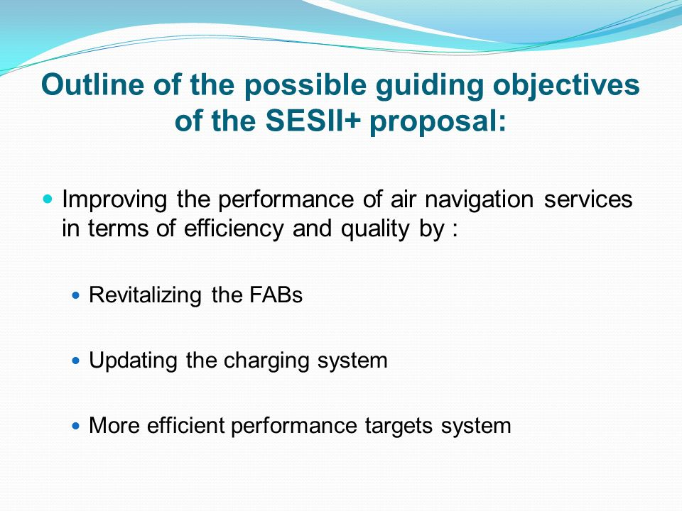 Outline of the possible guiding objectives of the SESII+ proposal: Improving the performance of air navigation services in terms of efficiency and quality by : Revitalizing the FABs Updating the charging system More efficient performance targets system