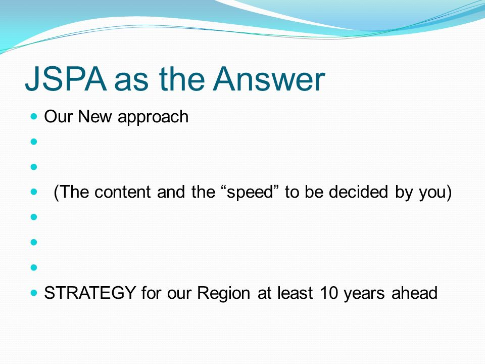 JSPA as the Answer Our New approach (The content and the speed to be decided by you) STRATEGY for our Region at least 10 years ahead