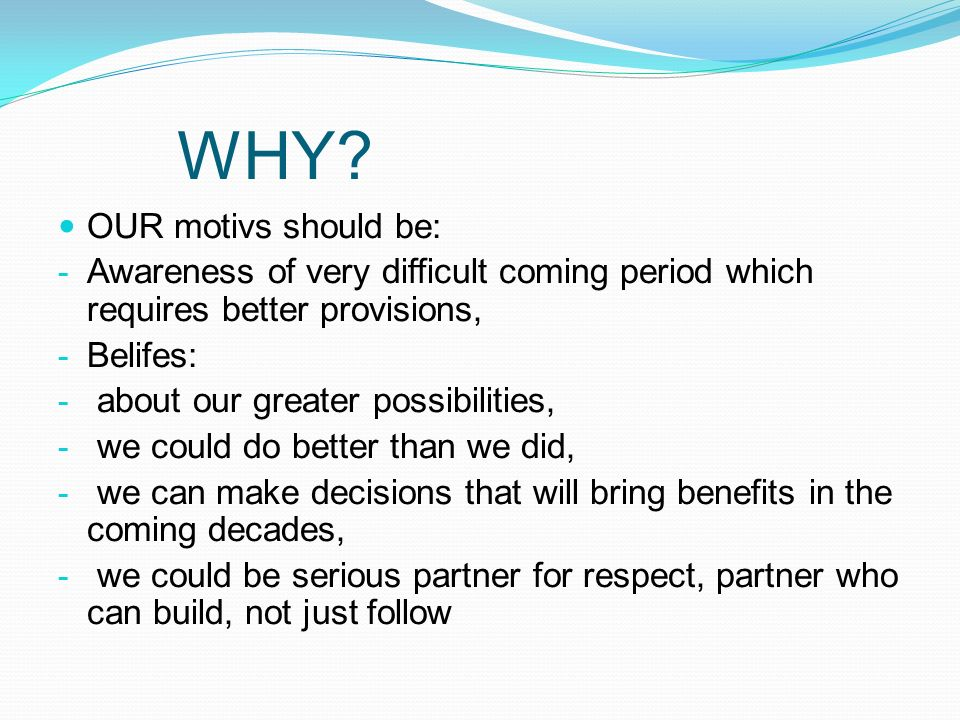 WHY? OUR motivs should be: - Awareness of very difficult coming period which requires better provisions, - Belifes: - about our greater possibilities,