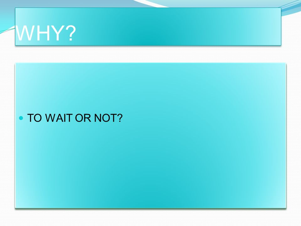 WHY TO WAIT OR NOT