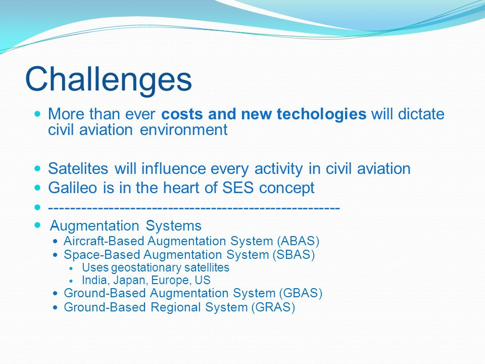 Challenges More than ever costs and new techologies will dictate civil aviation environment Satelites will influence every activity in civil aviation Galileo is in the heart of SES concept ------------------------------------------------------ Augmentation Systems Aircraft-Based Augmentation System (ABAS) Space-Based Augmentation System (SBAS) Uses geostationary satellites India, Japan, Europe, US Ground-Based Augmentation System (GBAS) Ground-Based Regional System (GRAS)