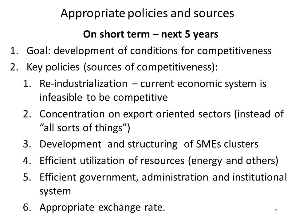Appropriate policies and sources On short term – next 5 years 1.Goal: development of conditions for competitiveness 2.Key policies (sources of competitiveness): 1.Re-industrialization – current economic system is infeasible to be competitive 2.Concentration on export oriented sectors (instead of all sorts of things) 3.Development and structuring of SMEs clusters 4.Efficient utilization of resources (energy and others) 5.Efficient government, administration and institutional system 6.Appropriate exchange rate.