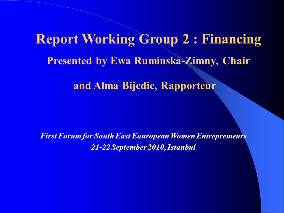First Forum for South East Eauropean Women Entrepremeurs 21-22 September 2010, Istanbul Report Working Group 2 : Financing Presented by Ewa Ruminska-Zimny, Chair and Alma Bijedic, Rapporteur