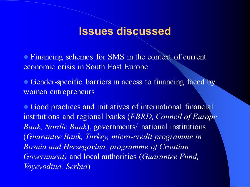 Conclusions (1) The main problem is not the lack of funds but low awareness on gender-specific barriers in the finance sector These barriers exist in all countries due to differences between men and women in income/wealth (lack of collateral), size of business but also a traditional mind set Financial sector considers womens entrepreneurship as a social issue (i.e fighting unemployment / poverty); and as such it is not within its responsibility and evaluation criteria based on profit In reality support to women is also smart economics as female businesses are the most dynamic part of SMEs sector in most countries with high repayment rates (loyal and reliable clients) Making the economic case for gender –sensitive financing should be part of reforms/ changes in mind set in the finance sector after the crisis (back to basics, lowering risk, positive PR) Women should also improve their knowledge on how financial sector operates (sources of funding, how to apply etc