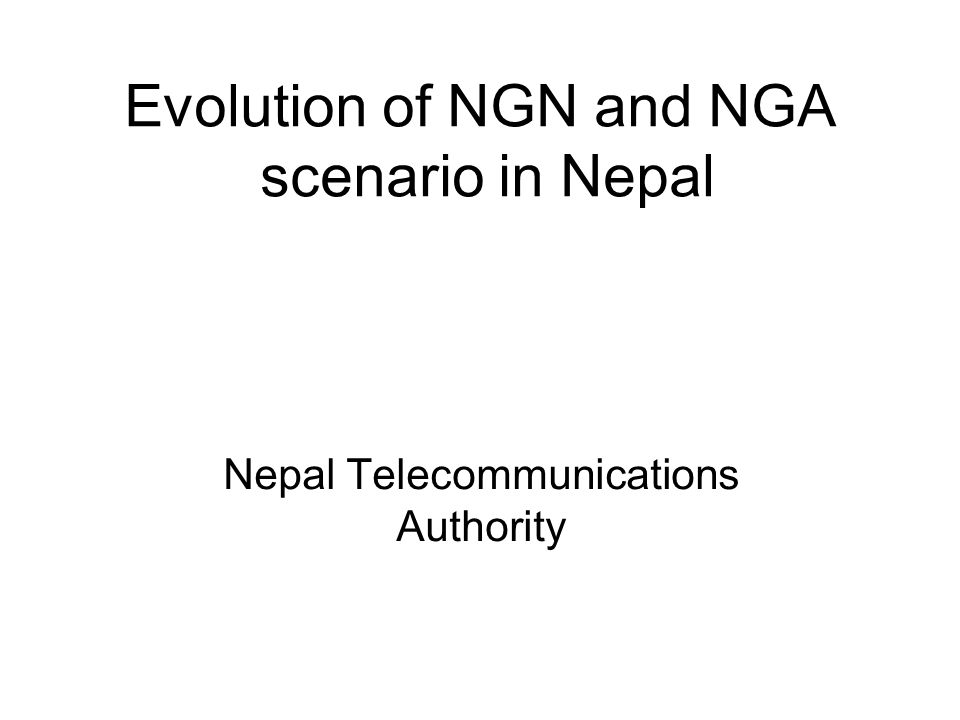 Evolution of NGN and NGA scenario in Nepal Nepal Telecommunications Authority
