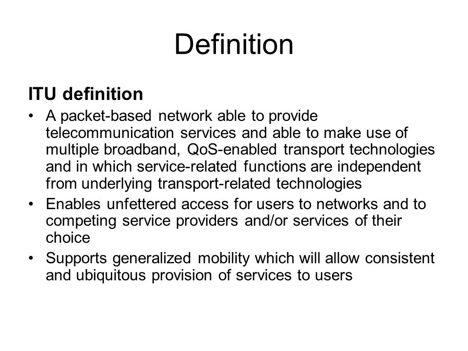 Definition ITU definition A packet-based network able to provide telecommunication services and able to make use of multiple broadband, QoS-enabled transport technologies and in which service-related functions are independent from underlying transport-related technologies Enables unfettered access for users to networks and to competing service providers and/or services of their choice Supports generalized mobility which will allow consistent and ubiquitous provision of services to users