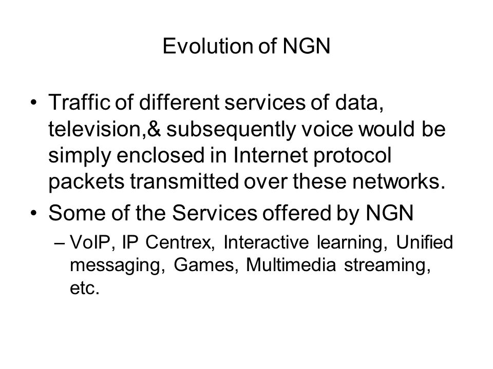 Evolution of NGN Traffic of different services of data, television,& subsequently voice would be simply enclosed in Internet protocol packets transmitted over these networks.