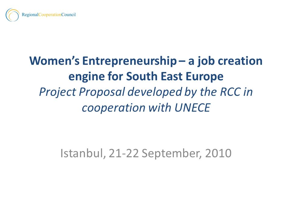 Womens Entrepreneurship – a job creation engine for South East Europe Project Proposal developed by the RCC in cooperation with UNECE Istanbul, 21-22 September, 2010