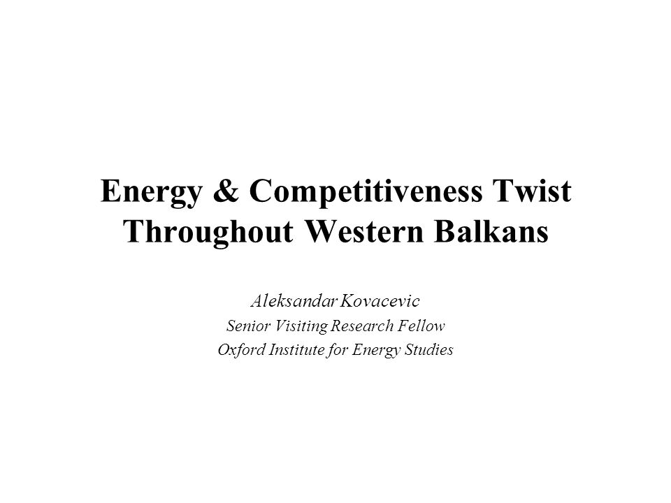 Western Balkans: Energy and Competitiveness Twist Overview Governance –Natural resource (& transit) rents –Barriers to entry –Access to international markets Supply –Energy cost and energy efficiency –Adequacy and security of supply Demand –Domestic aggregate demand and its –Seasonal character