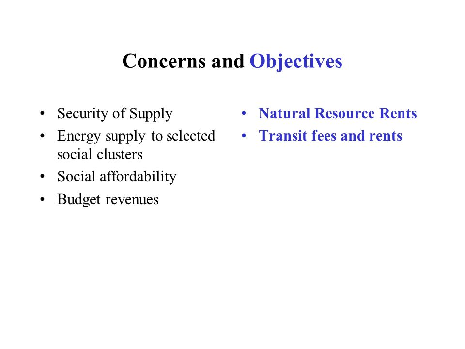 Concerns and Objectives Security of Supply Energy supply to selected social clusters Social affordability Budget revenues Natural Resource Rents Transit fees and rents