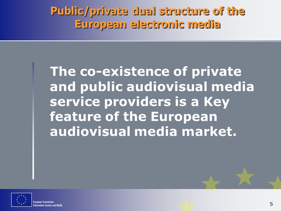 5 Public/private dual structure of the European electronic media The co-existence of private and public audiovisual media service providers is a Key feature of the European audiovisual media market.
