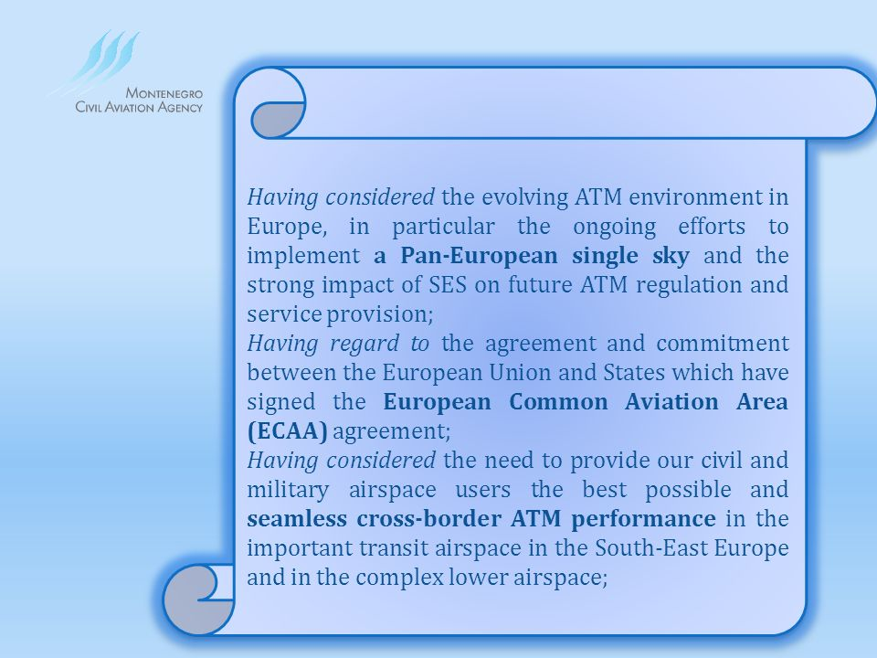 Having considered the evolving ATM environment in Europe, in particular the ongoing efforts to implement a Pan-European single sky and the strong impact of SES on future ATM regulation and service provision; Having regard to the agreement and commitment between the European Union and States which have signed the European Common Aviation Area (ECAA) agreement; Having considered the need to provide our civil and military airspace users the best possible and seamless cross-border ATM performance in the important transit airspace in the South-East Europe and in the complex lower airspace;