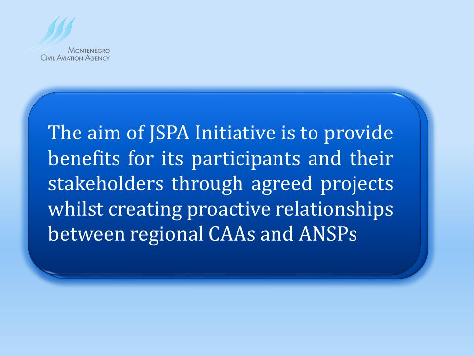 The aim of JSPA Initiative is to provide for its participants and their stakeholders through agreed projects whilst creating proactive relationships between regional CAAs and ANSPs benefits The aim of JSPA Initiative is to provide benefits for its participants and their stakeholders through agreed projects whilst creating proactive relationships between regional CAAs and ANSPs