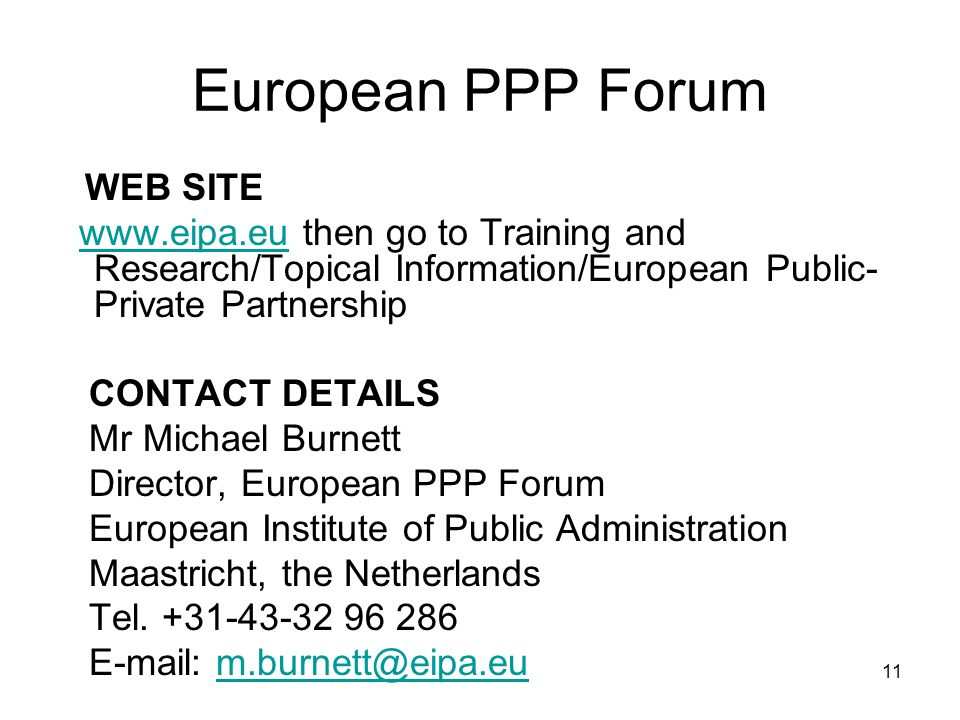 11 European PPP Forum WEB SITE   then go to Training and Research/Topical Information/European Public- Private Partnershipwww.eipa.eu CONTACT DETAILS Mr Michael Burnett Director, European PPP Forum European Institute of Public Administration Maastricht, the Netherlands Tel.