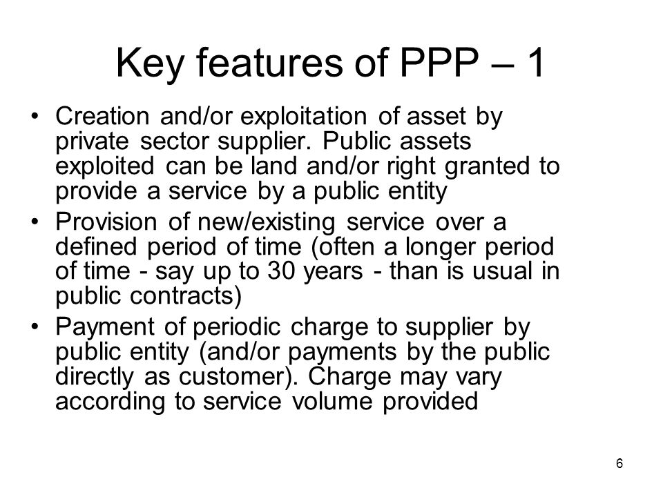 6 Key features of PPP – 1 Creation and/or exploitation of asset by private sector supplier.
