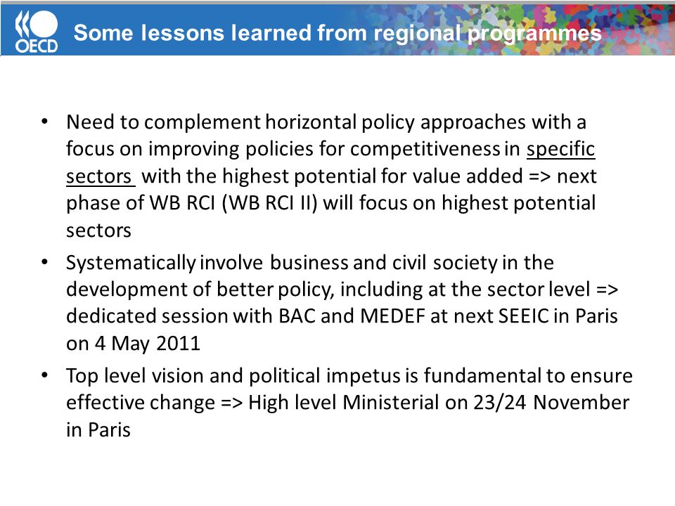 Need to complement horizontal policy approaches with a focus on improving policies for competitiveness in specific sectors with the highest potential for value added => next phase of WB RCI (WB RCI II) will focus on highest potential sectors Systematically involve business and civil society in the development of better policy, including at the sector level => dedicated session with BAC and MEDEF at next SEEIC in Paris on 4 May 2011 Top level vision and political impetus is fundamental to ensure effective change => High level Ministerial on 23/24 November in Paris Some lessons learned from regional programmes