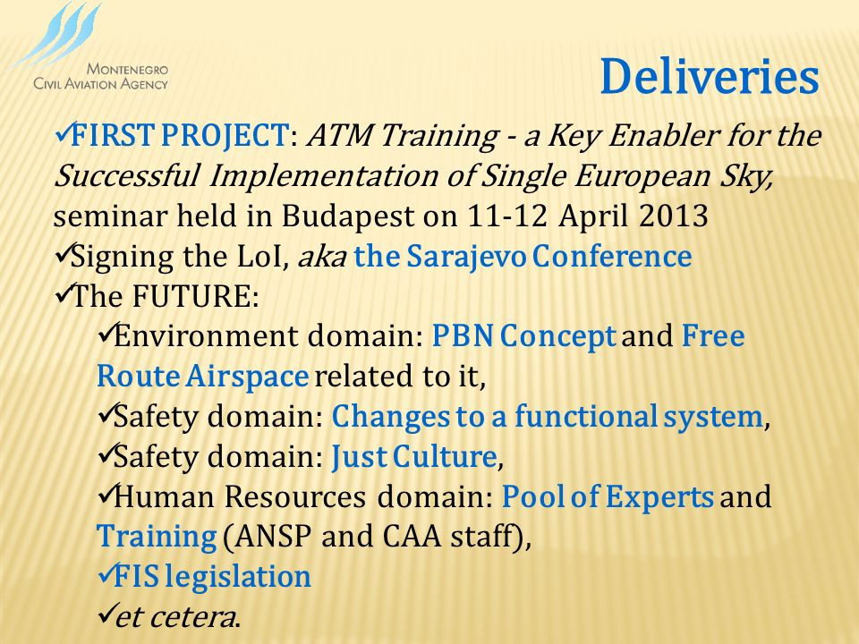 Deliveries FIRST PROJECT: ATM Training - a Key Enabler for the Successful Implementation of Single European Sky, seminar held in Budapest on 11-12 April 2013 Signing the LoI, aka the Sarajevo Conference The FUTURE: Environment domain: PBN Concept and Free Route Airspace related to it, Safety domain: Changes to a functional system, Safety domain: Just Culture, Human Resources domain: Pool of Experts and Training (ANSP and CAA staff), FIS legislation et cetera.