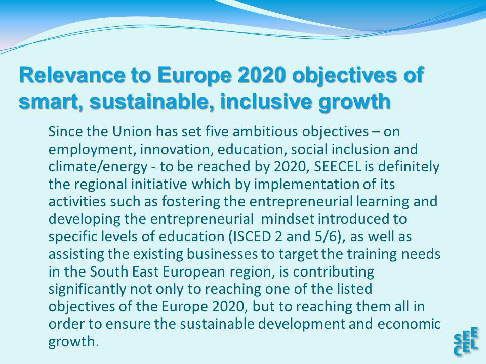 Since the Union has set five ambitious objectives – on employment, innovation, education, social inclusion and climate/energy - to be reached by 2020, SEECEL is definitely the regional initiative which by implementation of its activities such as fostering the entrepreneurial learning and developing the entrepreneurial mindset introduced to specific levels of education (ISCED 2 and 5/6), as well as assisting the existing businesses to target the training needs in the South East European region, is contributing significantly not only to reaching one of the listed objectives of the Europe 2020, but to reaching them all in order to ensure the sustainable development and economic growth.