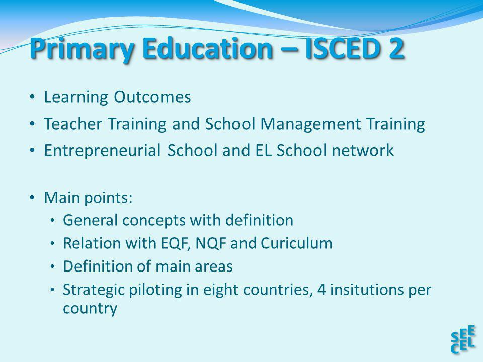 Primary Education – ISCED 2 Learning Outcomes Teacher Training and School Management Training Entrepreneurial School and EL School network Main points: General concepts with definition Relation with EQF, NQF and Curiculum Definition of main areas Strategic piloting in eight countries, 4 insitutions per country