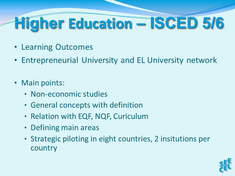 Higher Education – ISCED 5/6 Learning Outcomes Entrepreneurial University and EL University network Main points: Non-economic studies General concepts with definition Relation with EQF, NQF, Curiculum Defining main areas Strategic piloting in eight countries, 2 insitutions per country