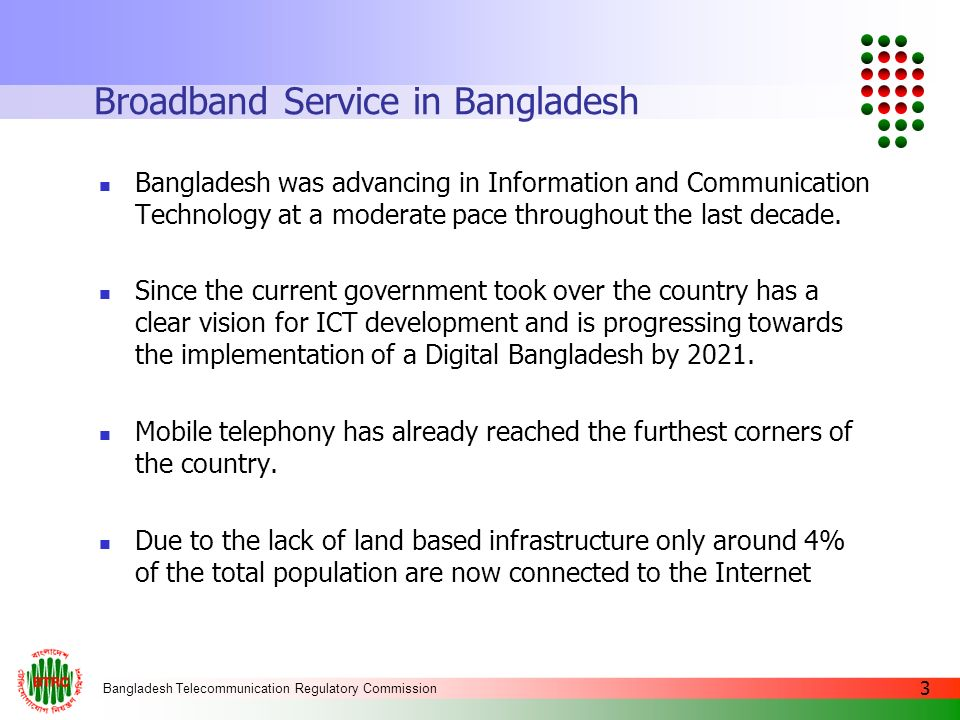 Bangladesh Telecommunication Regulatory Commission 4 Broadband Service in Bangladesh 6 mobile telephone operators have brought almost the entire population of the country under their network coverage.