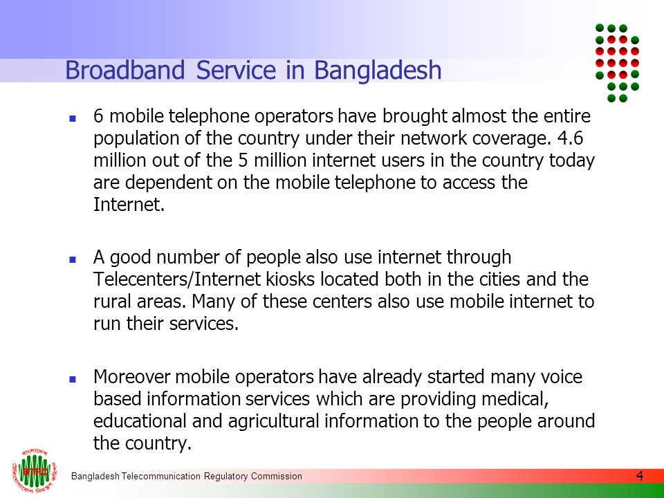 Bangladesh Telecommunication Regulatory Commission 4 Broadband Service in Bangladesh 6 mobile telephone operators have brought almost the entire popul