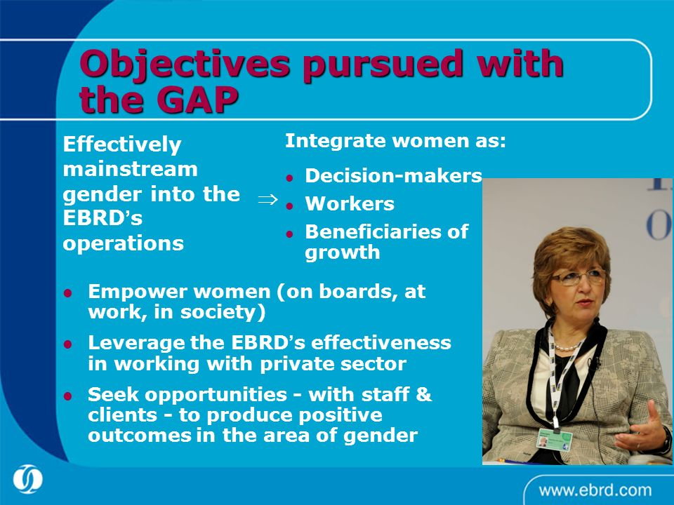 Objectives pursued with the GAP Empower women (on boards, at work, in society) Leverage the EBRD s effectiveness in working with private sector Seek o